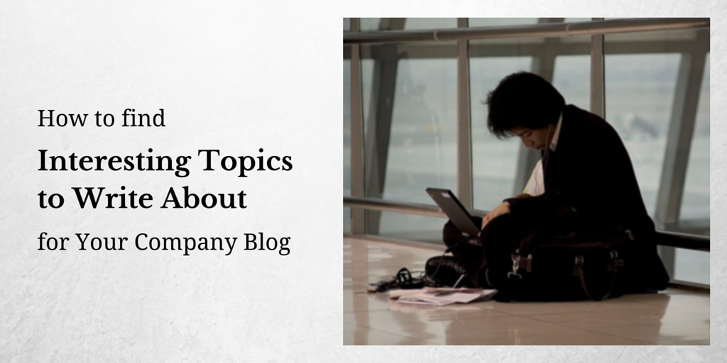 How To Find Interesting Topics To Write About For Your Company Blog